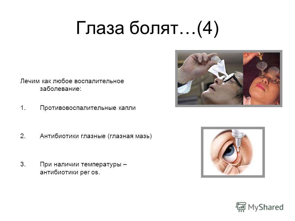 Глаза болят…(4) Лечим как любое воспалительное заболевание: 1.Противовоспалительные капли 2.Антибиотики глазные (глазная мазь) 3.При наличии температуры – антибиотики per os.
