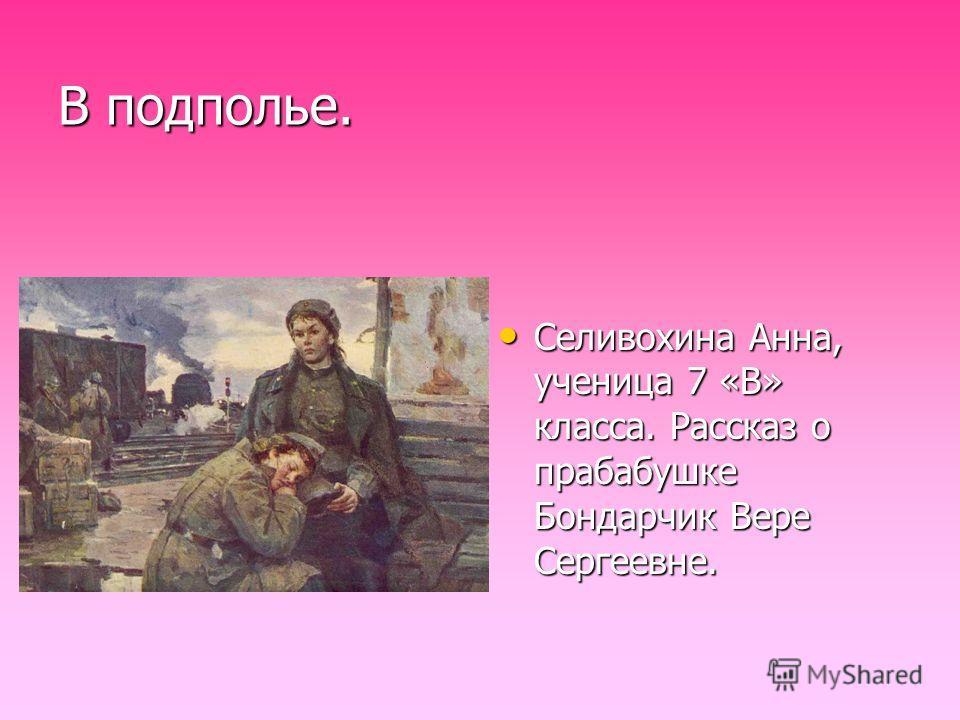 В подполье. Селивохина Анна, ученица 7 «В» класса. Рассказ о прабабушке Бондарчик Вере Сергеевне.