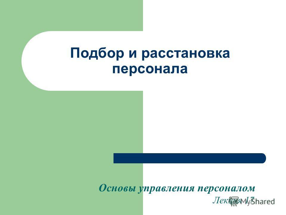Подбор и расстановка персонала Основы управления персоналом Лекция 17