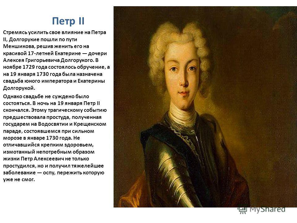 Петр II Стремясь усилить свое влияние на Петра II, Долгорукие пошли по пути Меншикова, решив женить его на красивой 17-летней Екатерине дочери Алексея Григорьевича Долгорукого. В ноябре 1729 года состоялось обручение, а на 19 января 1730 года была на