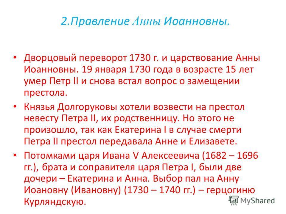 2.Правление Анны Иоанновны. Дворцовый переворот 1730 г. и царствование Анны Иоанновны. 19 января 1730 года в возрасте 15 лет умер Петр II и снова встал вопрос о замещении престола. Князья Долгоруковы хотели возвести на престол невесту Петра II, их ро