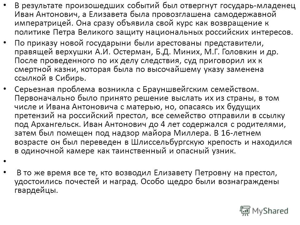 В результате произошедших событий был отвергнут государь-младенец Иван Антонович, а Елизавета была провозглашена самодержавной императрицей. Она сразу объявила свой курс как возвращение к политике Петра Великого защиту национальных российских интерес