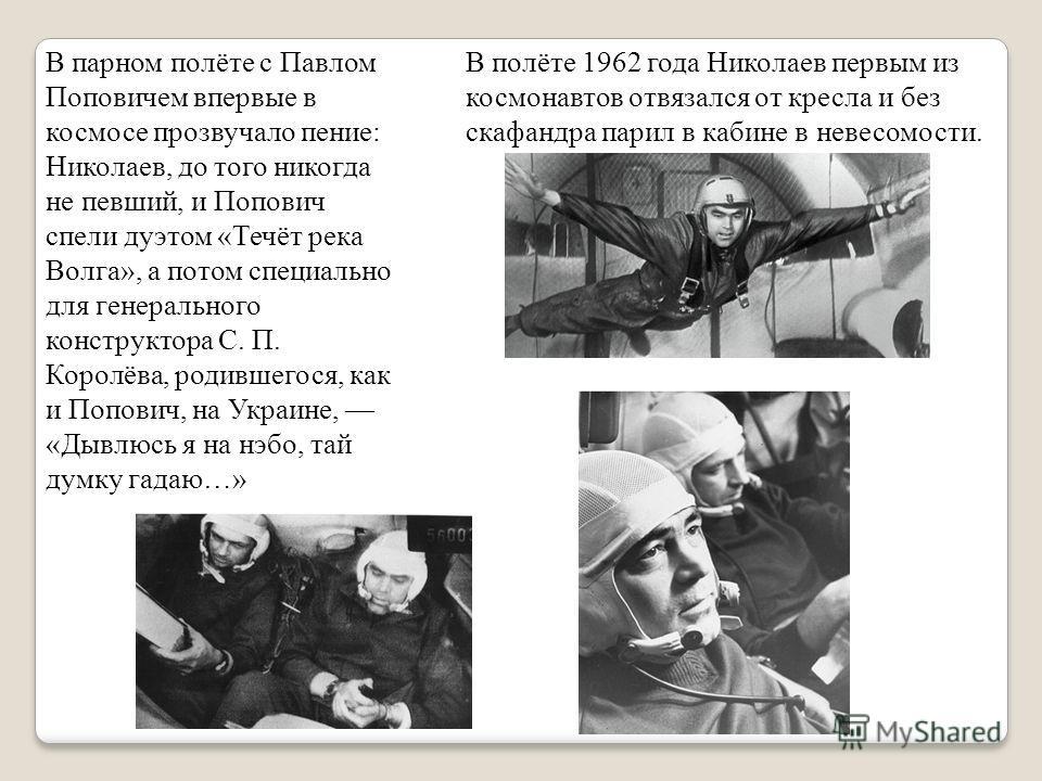 В полёте 1962 года Николаев первым из космонавтов отвязался от кресла и без скафандра парил в кабине в невесомости. В парном полёте с Павлом Поповичем впервые в космосе прозвучало пение: Николаев, до того никогда не певший, и Попович спели дуэтом «Те