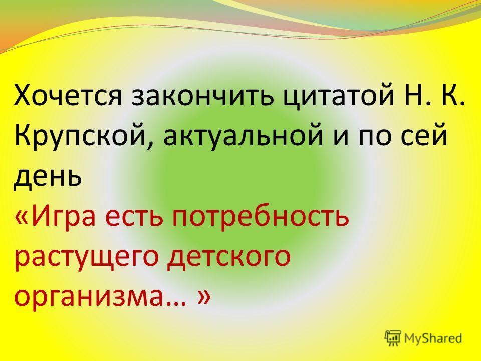 Хочется закончить цитатой Н. К. Крупской, актуальной и по сей день «Игра есть потребность растущего детского организма… »
