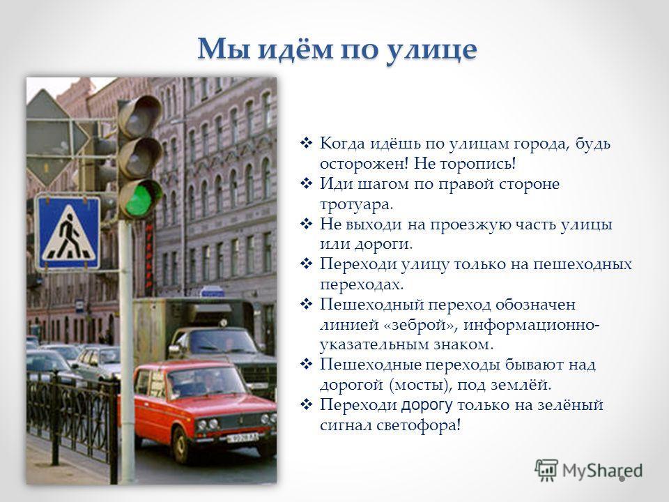 Мы идём по улице Когда идёшь по улицам города, будь осторожен! Не торопись! Иди шагом по правой стороне тротуара. Не выходи на проезжую часть улицы или дороги. Переходи улицу только на пешеходных переходах. Пешеходный переход обозначен линией «зеброй