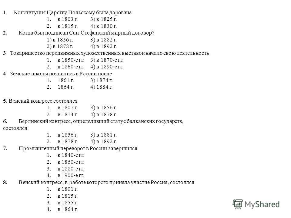 1.Конституция Царству Польскому была дарована 1.в 1803 г.3) в 1825 г. 2.в 1815 г,4) в 1830 г. 2.Когда был подписан Сан-Стефанский мирный договор? 1) в 1856 г.3) в 1882 г. 2) в 1878 г.4) в 1892 г. 3 Товарищество передвижных художественных выставок нач