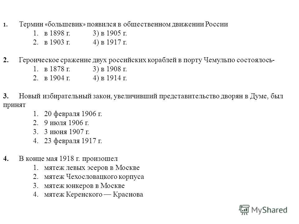 1. Термин « большевик » появился в общественном движении России 1.в 1898 г.3) в 1905 г. 2.в 1903 г.4) в 1917 г. 2.Героическое сражение двух российских кораблей в порту Чемульпо состоялось- 1.в 1878 г.3) в 1908 г. 2.в 1904 г.4) в 1914 г. 3.Новый избир