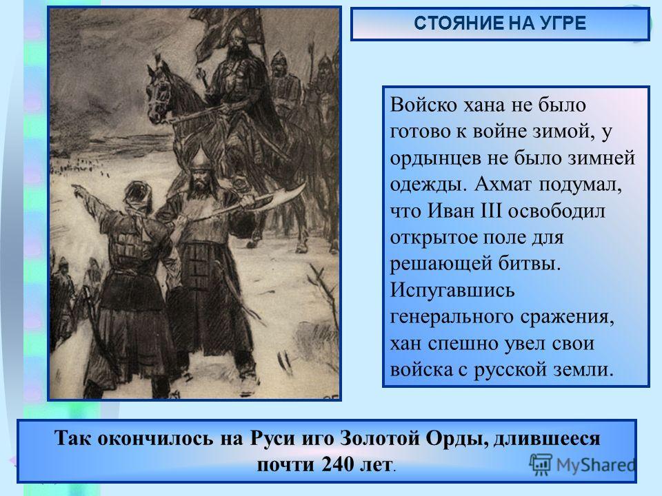 Меню Так окончилось на Руси иго Золотой Орды, длившееся почти 240 лет. Войско хана не было готово к войне зимой, у ордынцев не было зимней одежды. Ахмат подумал, что Иван III освободил открытое поле для решающей битвы. Испугавшись генерального сражен