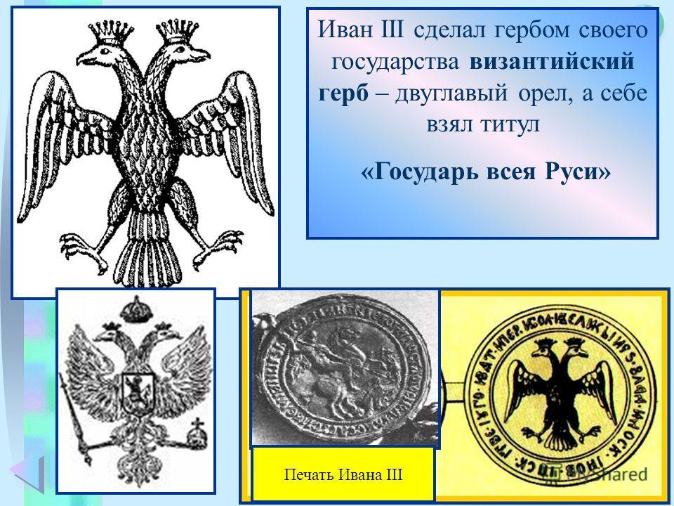 Меню Иван III сделал гербом своего государства византийский герб – двуглавый орел, а себе взял титул «Государь всея Руси» Печать Ивана III