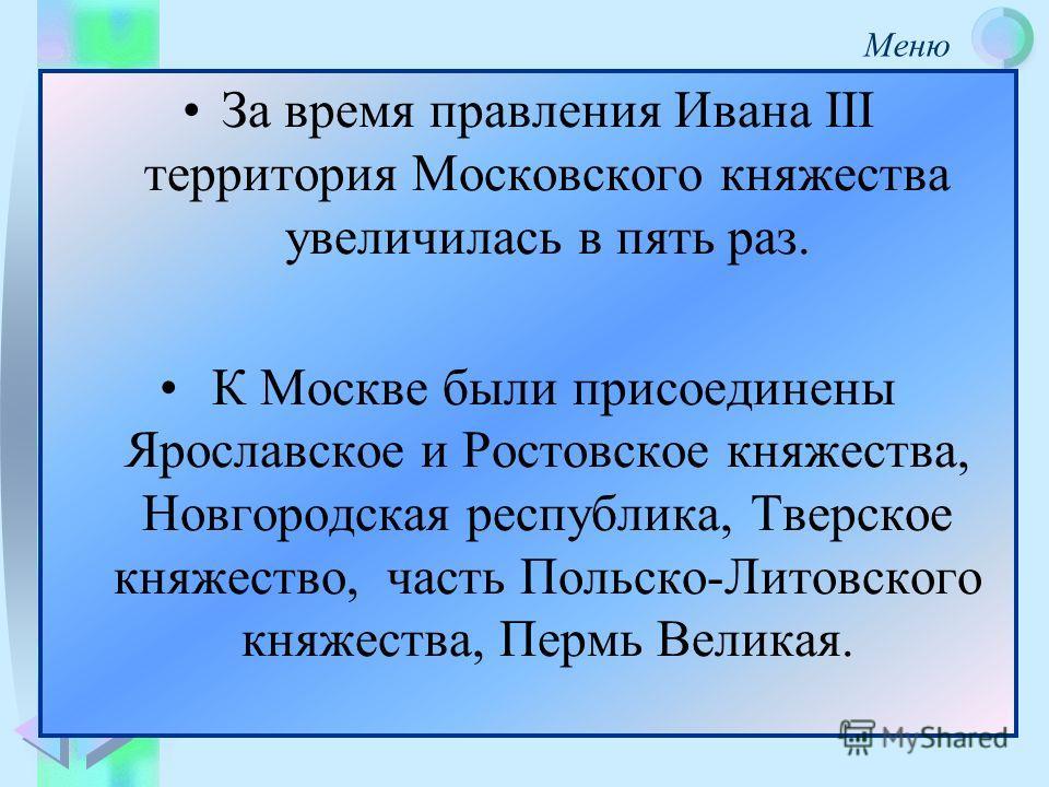 За время правления Ивана III территория Московского княжества увеличилась в пять раз. К Москве были присоединены Ярославское и Ростовское княжества, Новгородская республика, Тверское княжество, часть Польско-Литовского княжества, Пермь Великая.