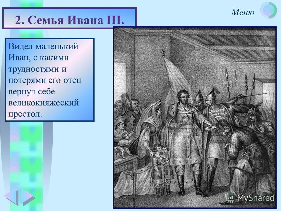 Меню 2. Семья Ивана III. Видел маленький Иван, с какими трудностями и потерями его отец вернул себе великокняжеский престол.