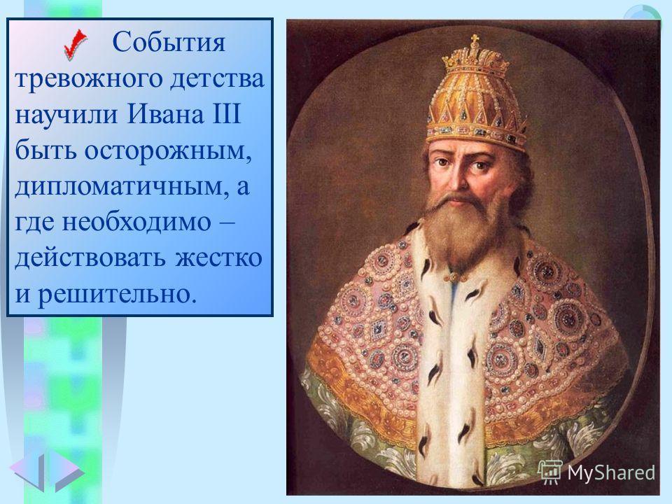 Меню События тревожного детства научили Ивана III быть осторожным, дипломатичным, а где необходимо – действовать жестко и решительно.