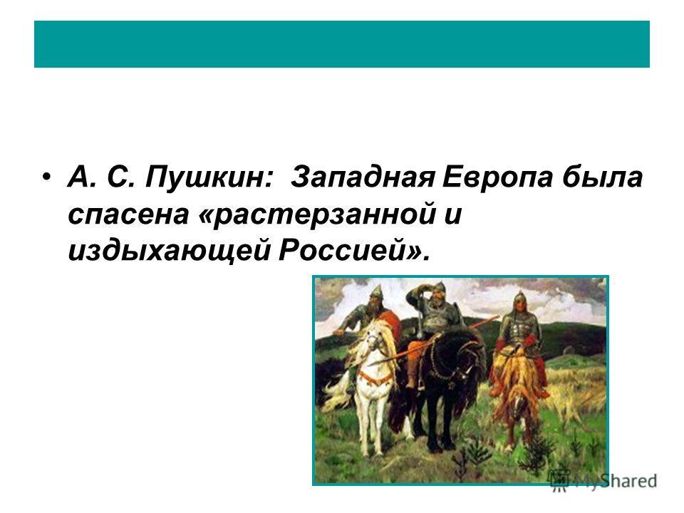 А. С. Пушкин: Западная Европа была спасена «растерзанной и издыхающей Россией».