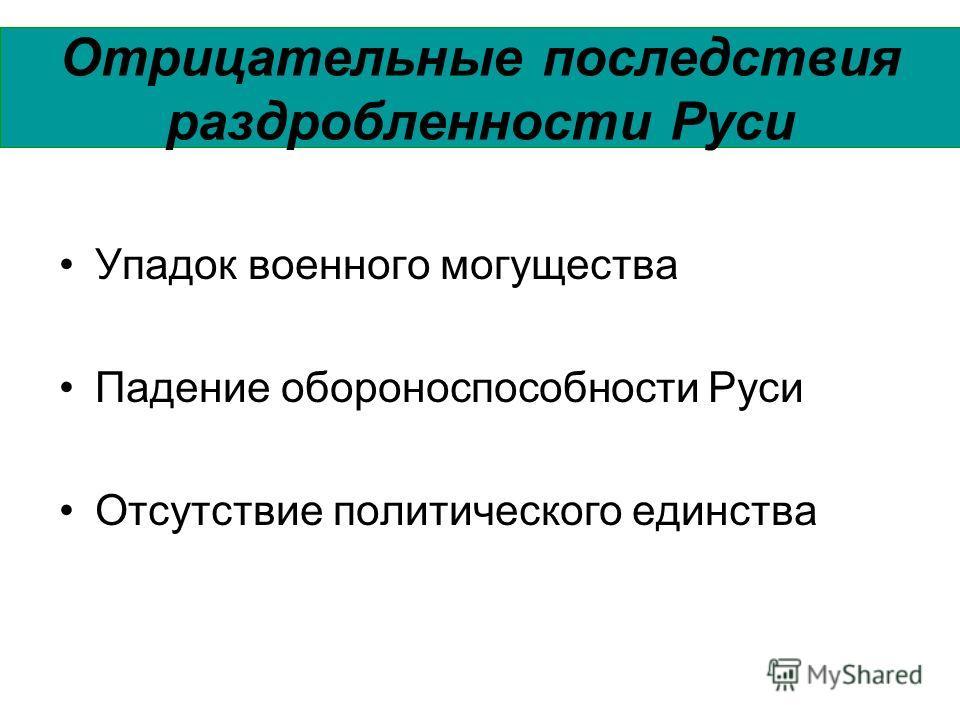 Отрицательные последствия раздробленности Руси Упадок военного могущества Падение обороноспособности Руси Отсутствие политического единства