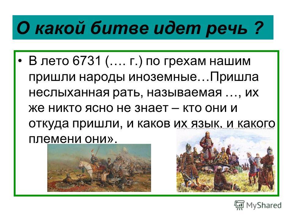 В лето 6731 (…. г.) по грехам нашим пришли народы иноземные…Пришла неслыханная рать, называемая …, их же никто ясно не знает – кто они и откуда пришли, и каков их язык, и какого племени они». О какой битве идет речь ?