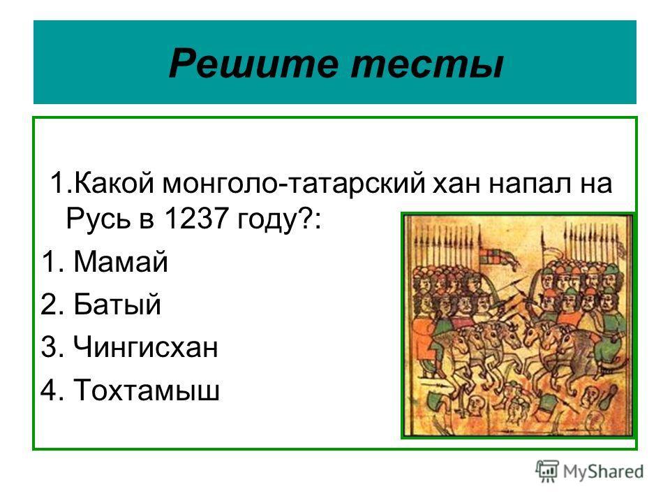 Решите тесты 1.Какой монголо-татарский хан напал на Русь в 1237 году?: 1. Мамай 2. Батый 3. Чингисхан 4. Тохтамыш