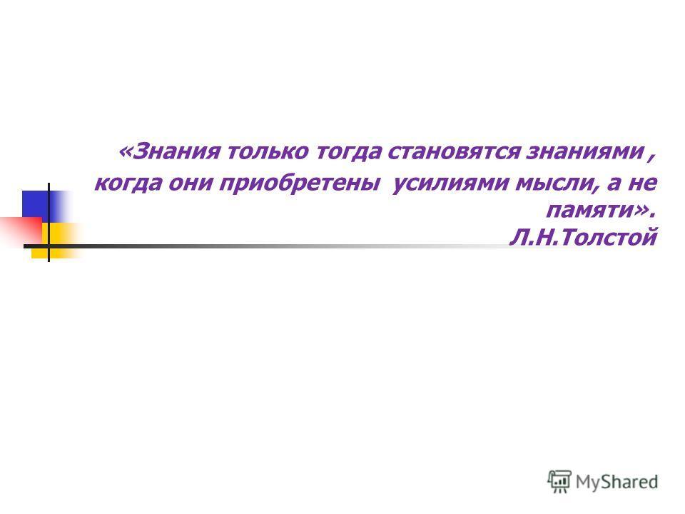 «Знания только тогда становятся знаниями, когда они приобретены усилиями мысли, а не памяти». Л.Н.Толстой