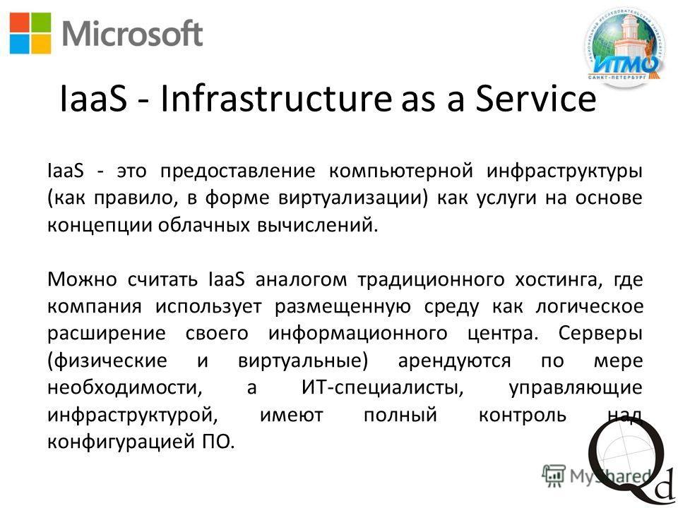 IaaS - Infrastructure as a Service IaaS - это предоставление компьютерной инфраструктуры (как правило, в форме виртуализации) как услуги на основе концепции облачных вычислений. Можно считать IaaS аналогом традиционного хостинга, где компания использ