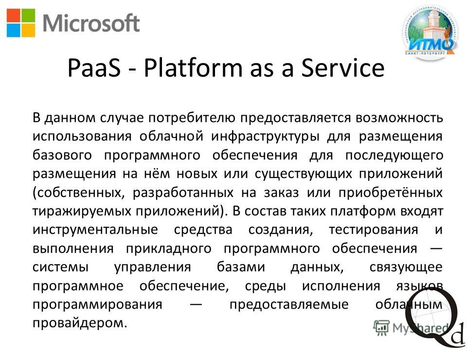 PaaS - Platform as a Service В данном случае потребителю предоставляется возможность использования облачной инфраструктуры для размещения базового программного обеспечения для последующего размещения на нём новых или существующих приложений (собствен