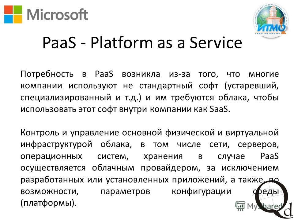 PaaS - Platform as a Service Потребность в PaaS возникла из-за того, что многие компании используют не стандартный софт (устаревший, специализированный и т.д.) и им требуются облака, чтобы использовать этот софт внутри компании как SaaS. Контроль и у