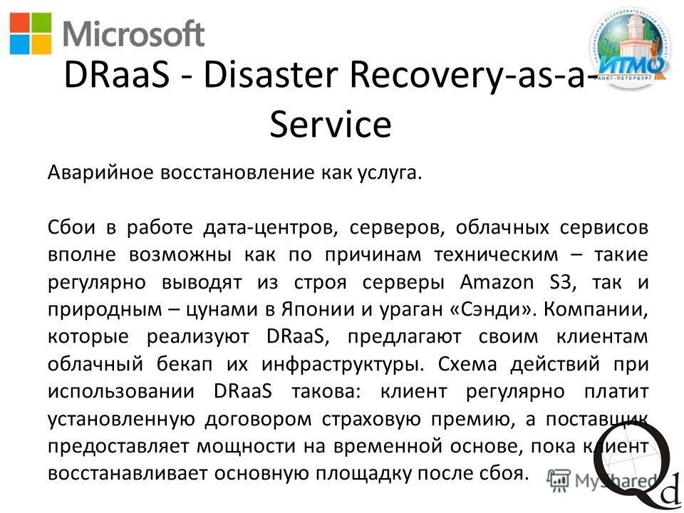 DRaaS - Disaster Recovery-as-a- Service Аварийное восстановление как услуга. Сбои в работе дата-центров, серверов, облачных сервисов вполне возможны как по причинам техническим – такие регулярно выводят из строя серверы Amazon S3, так и природным – ц