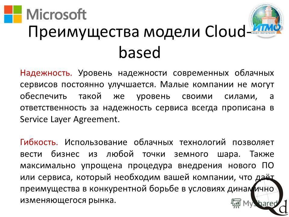 Преимущества модели Cloud- based Надежность. Уровень надежности современных облачных сервисов постоянно улучшается. Малые компании не могут обеспечить такой же уровень своими силами, а ответственность за надежность сервиса всегда прописана в Service
