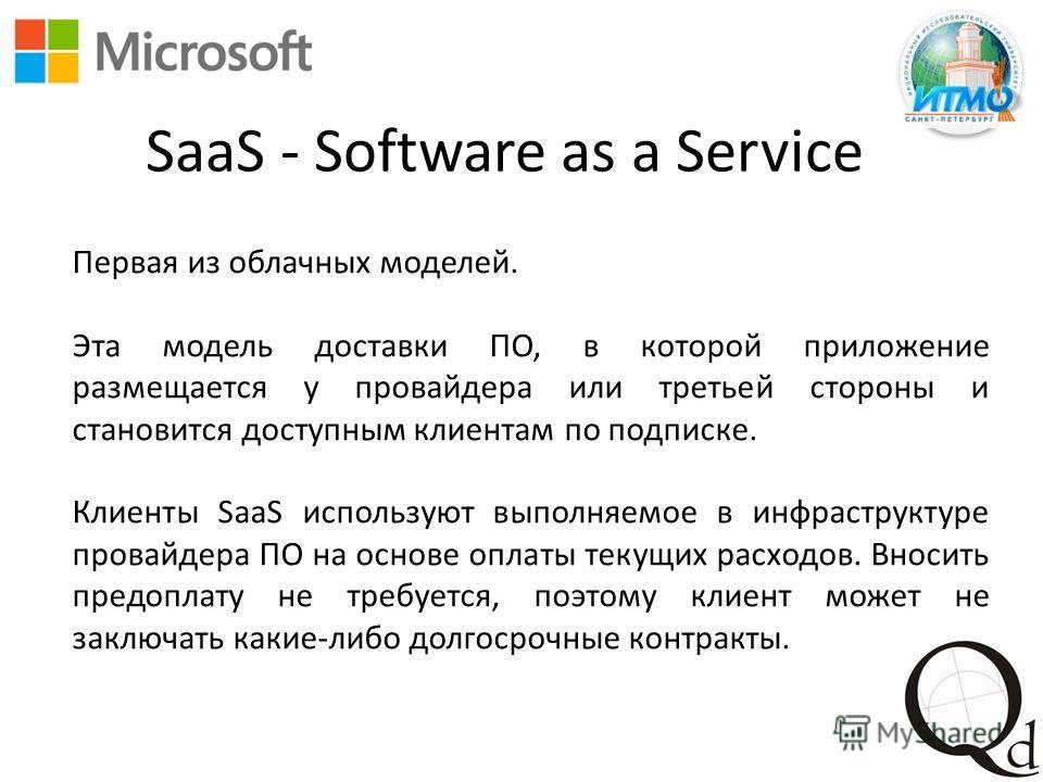 SaaS - Software as a Service Первая из облачных моделей. Эта модель доставки ПО, в которой приложение размещается у провайдера или третьей стороны и становится доступным клиентам по подписке. Клиенты SaaS используют выполняемое в инфраструктуре прова