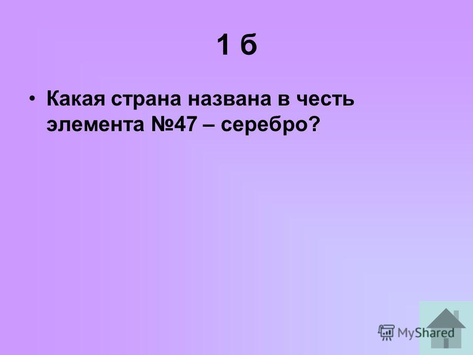 1 б Какая страна названа в честь элемента 47 – серебро?