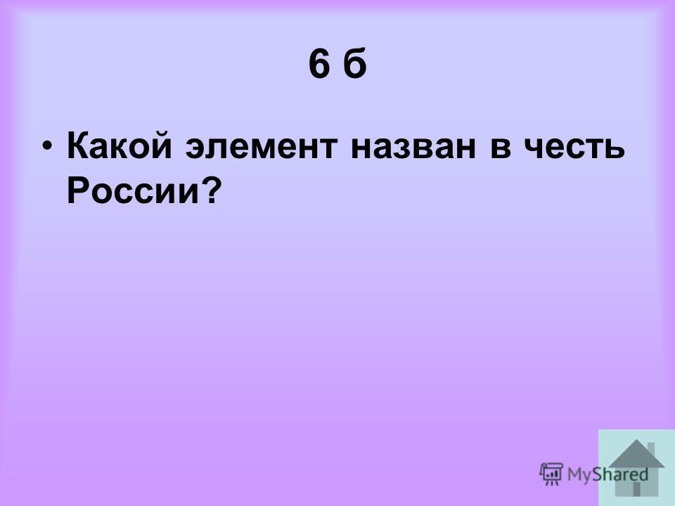 6 б Какой элемент назван в честь России?
