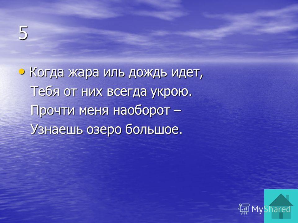 5 Когда жара иль дождь идет, Когда жара иль дождь идет, Тебя от них всегда укрою. Тебя от них всегда укрою. Прочти меня наоборот – Прочти меня наоборот – Узнаешь озеро большое. Узнаешь озеро большое.