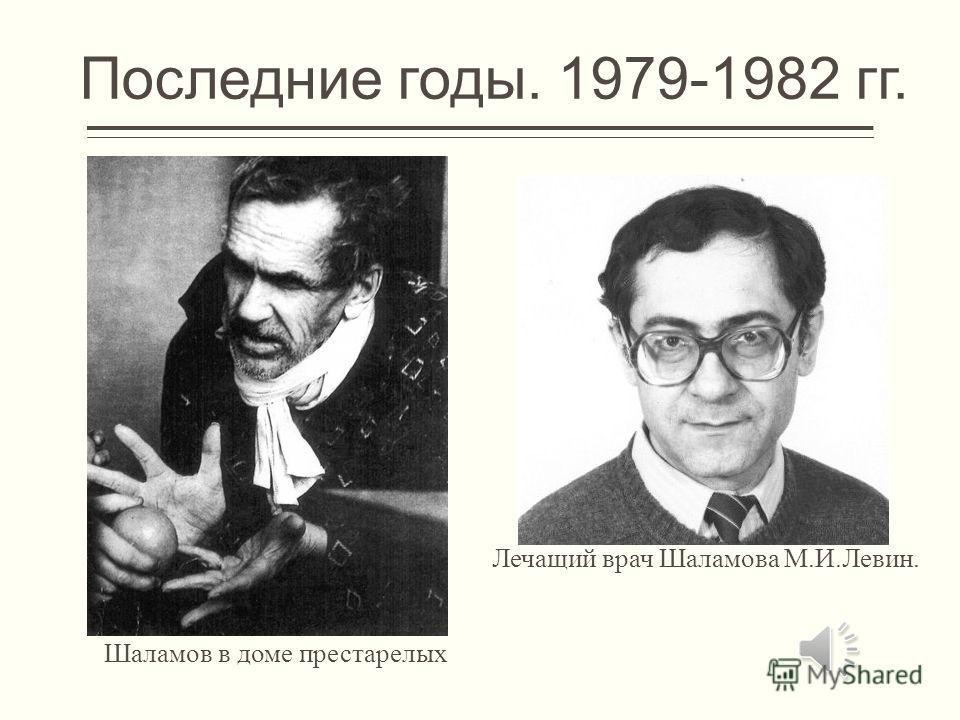 Последние годы. 1979-1982 гг. Шаламов в доме престарелых Лечащий врач Шаламова М.И.Левин.