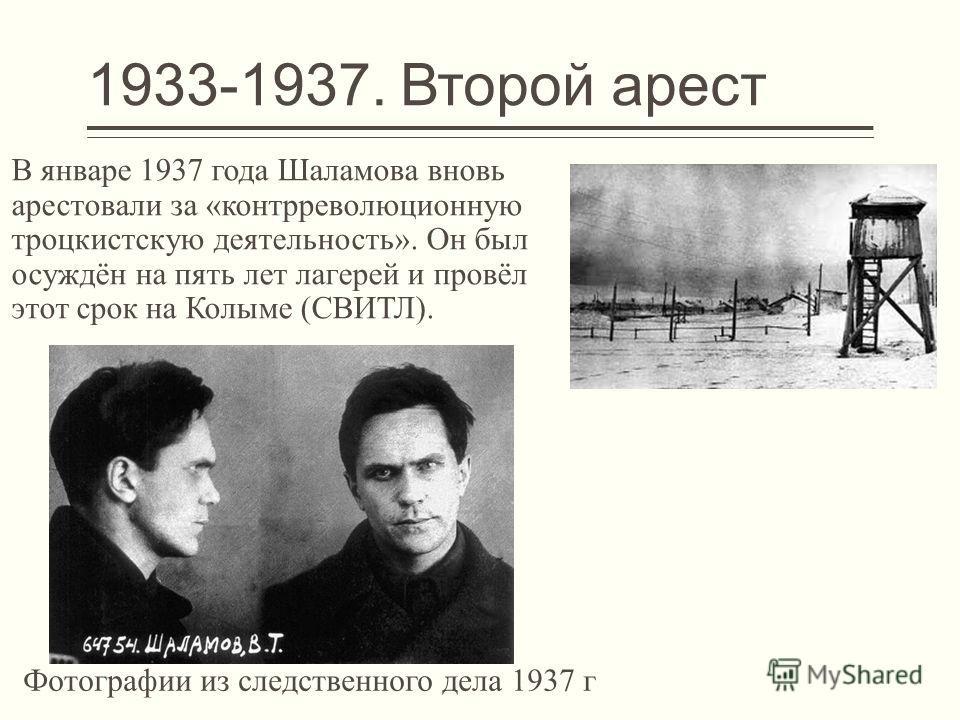 1933-1937. Второй арест В январе 1937 года Шаламова вновь арестовали за «контрреволюционную троцкистскую деятельность». Он был осуждён на пять лет лагерей и провёл этот срок на Колыме (СВИТЛ). Фотографии из следственного дела 1937 г
