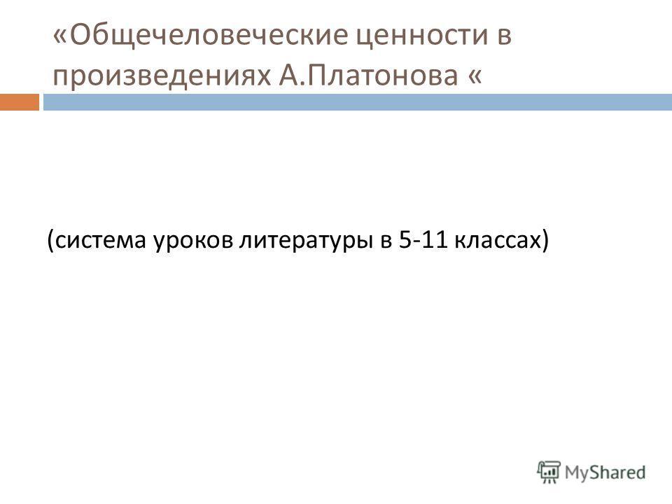 « Общечеловеческие ценности в произведениях А. Платонова « ( система уроков литературы в 5-11 классах )