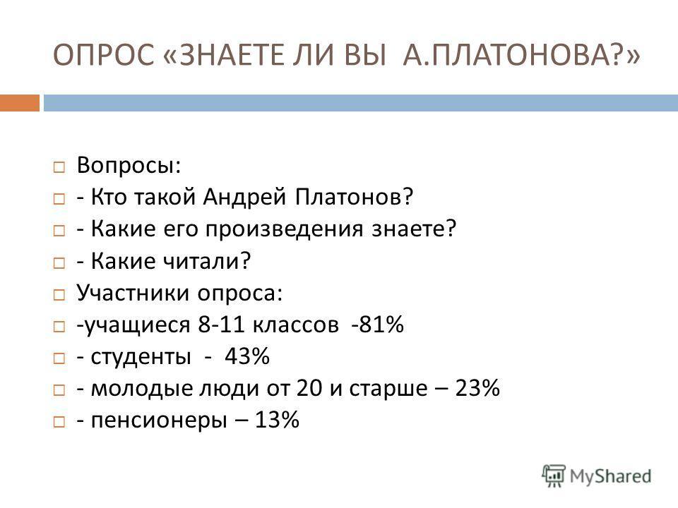 ОПРОС « ЗНАЕТЕ ЛИ ВЫ А. ПЛАТОНОВА ?» Вопросы : - Кто такой Андрей Платонов ? - Какие его произведения знаете ? - Какие читали ? Участники опроса : - учащиеся 8-11 классов -81% - студенты - 43% - молодые люди от 20 и старше – 23% - пенсионеры – 13%