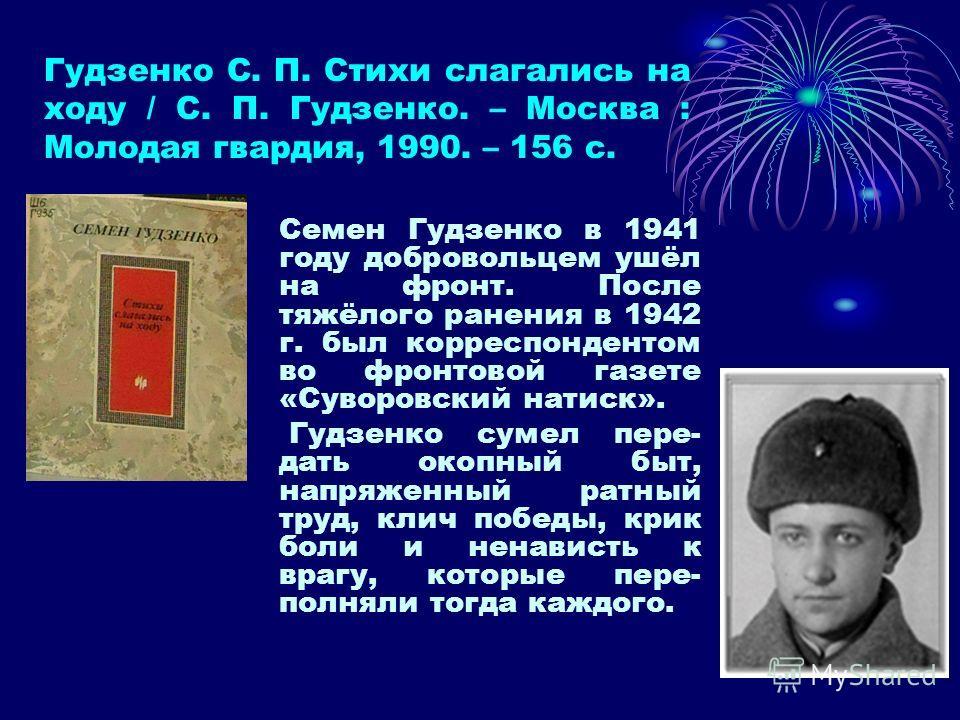 Гудзенко С. П. Стихи слагались на ходу / С. П. Гудзенко. – Москва : Молодая гвардия, 1990. – 156 с. Семен Гудзенко в 1941 году добровольцем ушёл на фронт. После тяжёлого ранения в 1942 г. был корреспондентом во фронтовой газете «Суворовский натиск».