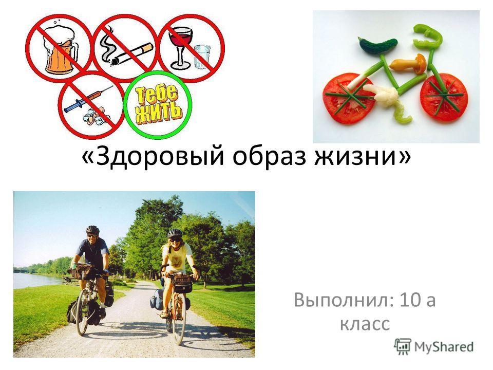 «Здоровый образ жизни» Выполнил: 10 а класс