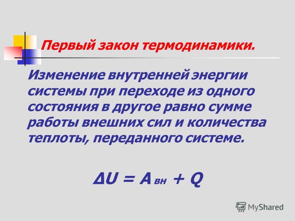 Первый закон термодинамики. Изменение внутренней энергии системы при переходе из одного состояния в другое равно сумме работы внешних сил и количества теплоты, переданного системе. ΔU = A вн + Q