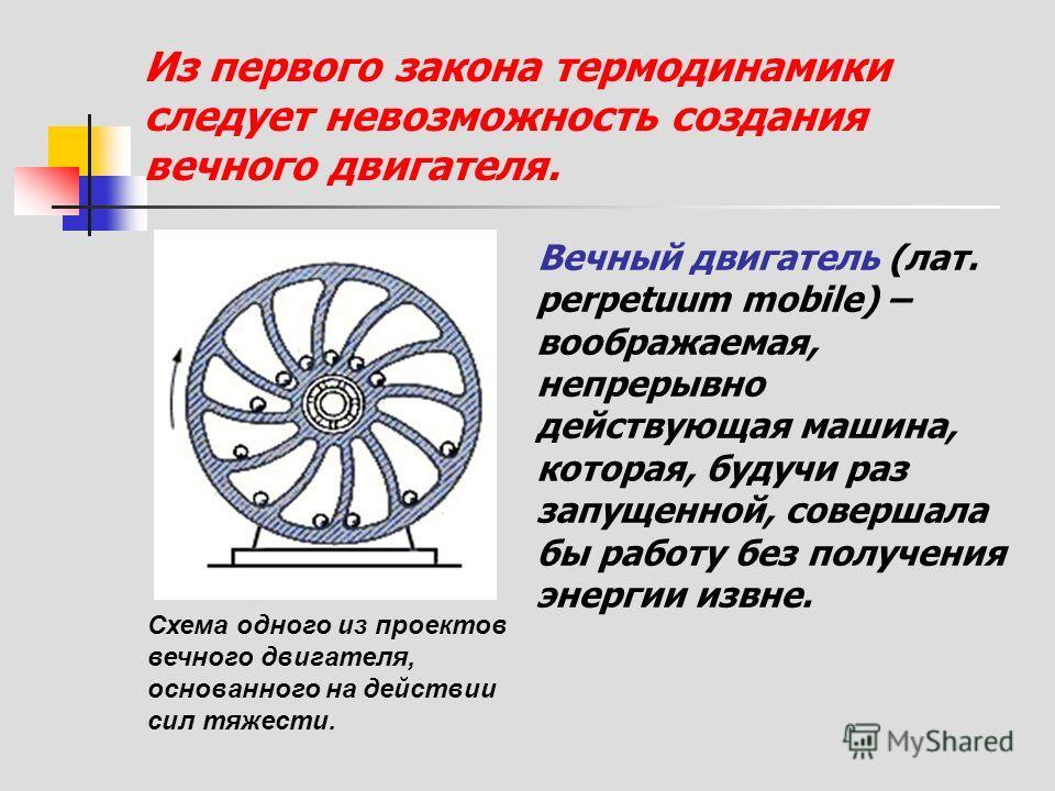 Из первого закона термодинамики следует невозможность создания вечного двигателя. Вечный двигатель (лат. perpetuum mobile) – воображаемая, непрерывно действующая машина, которая, будучи раз запущенной, совершала бы работу без получения энергии извне.