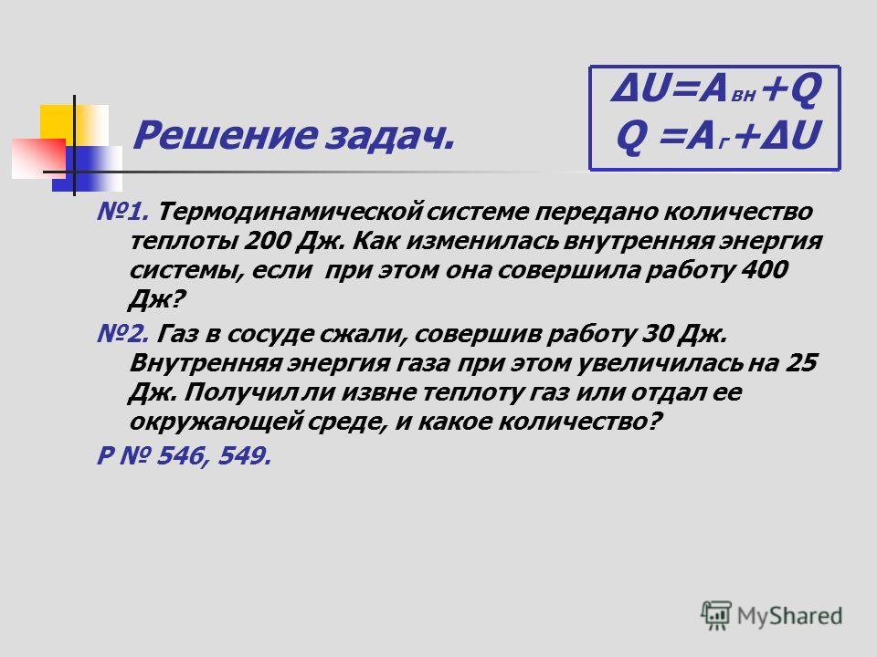 ΔU=A вн +Q Решение задач. Q =A г +ΔU 1. Термодинамической системе передано количество теплоты 200 Дж. Как изменилась внутренняя энергия системы, если при этом она совершила работу 400 Дж? 2. Газ в сосуде сжали, совершив работу 30 Дж. Внутренняя энерг