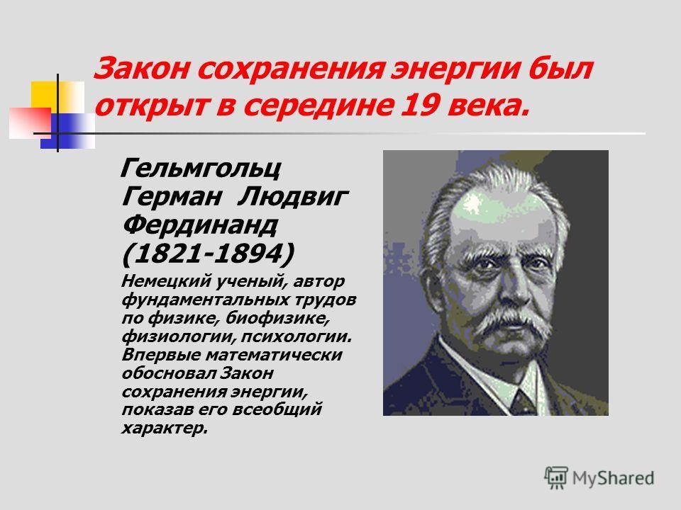 Закон сохранения энергии был открыт в середине 19 века. Гельмгольц Герман Людвиг Фердинанд (1821-1894) Немецкий ученый, автор фундаментальных трудов по физике, биофизике, физиологии, психологии. Впервые математически обосновал Закон сохранения энерги
