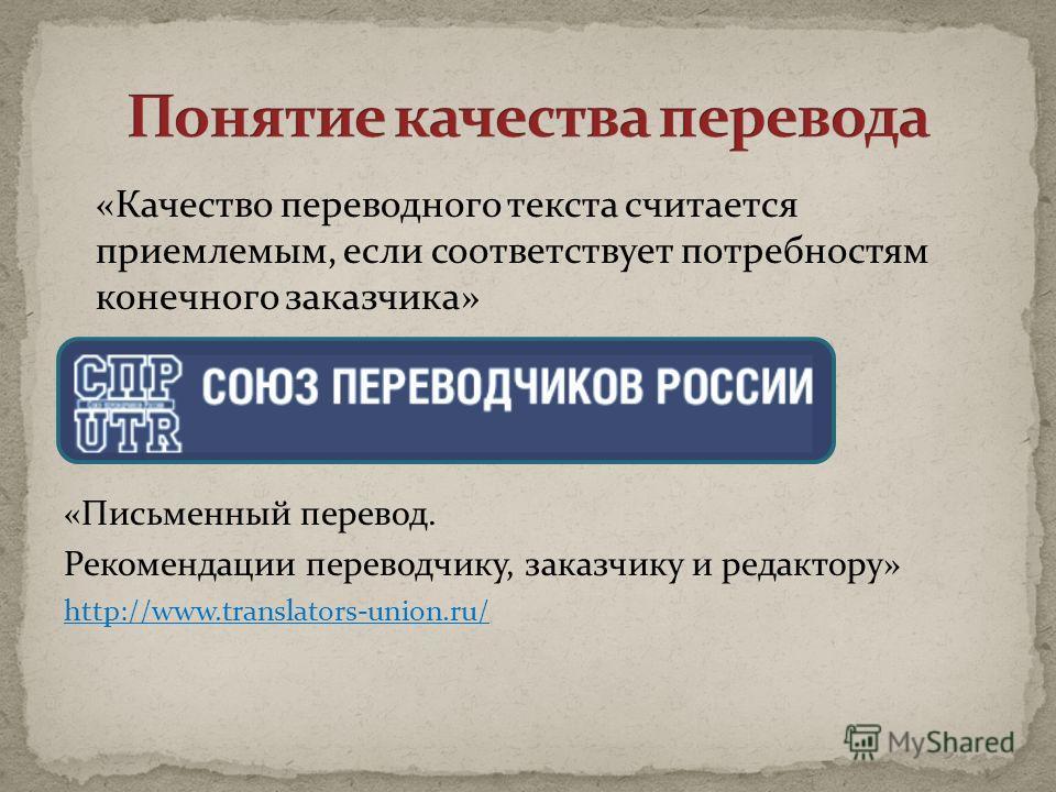 «Качество переводного текста считается приемлемым, если соответствует потребностям конечного заказчика» «Письменный перевод. Рекомендации переводчику, заказчику и редактору» http://www.translators-union.ru/