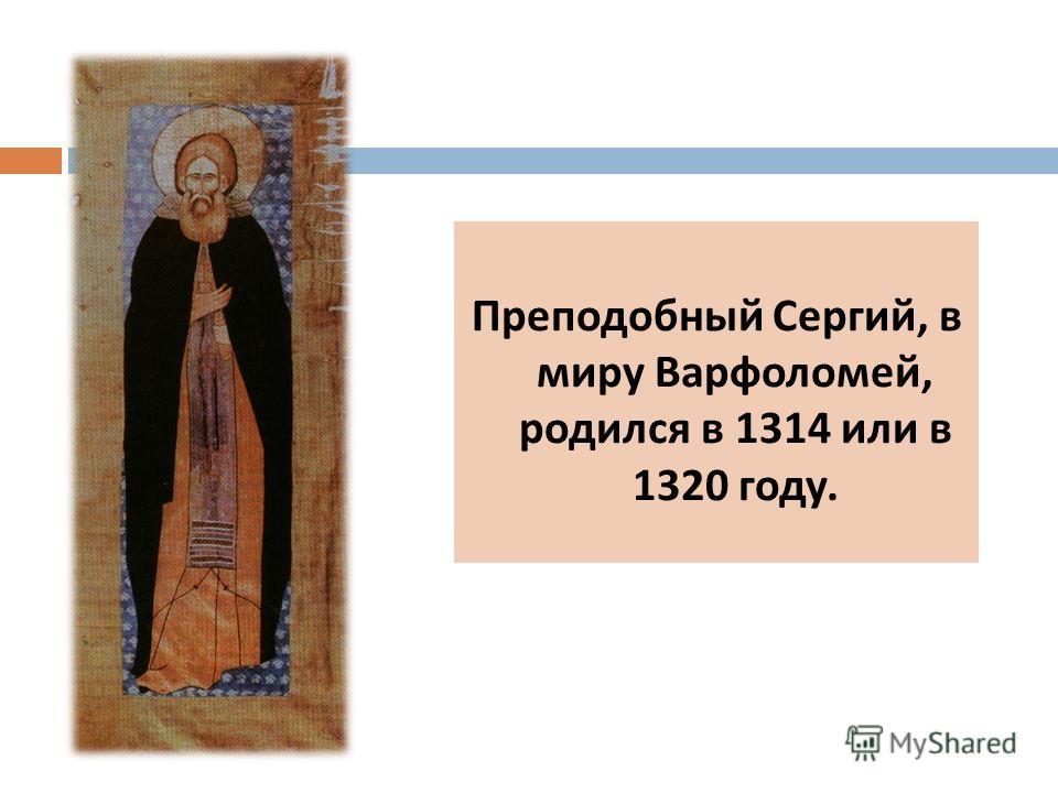 Преподобный Сергий, в миру Варфоломей, родился в 1314 или в 1320 году.