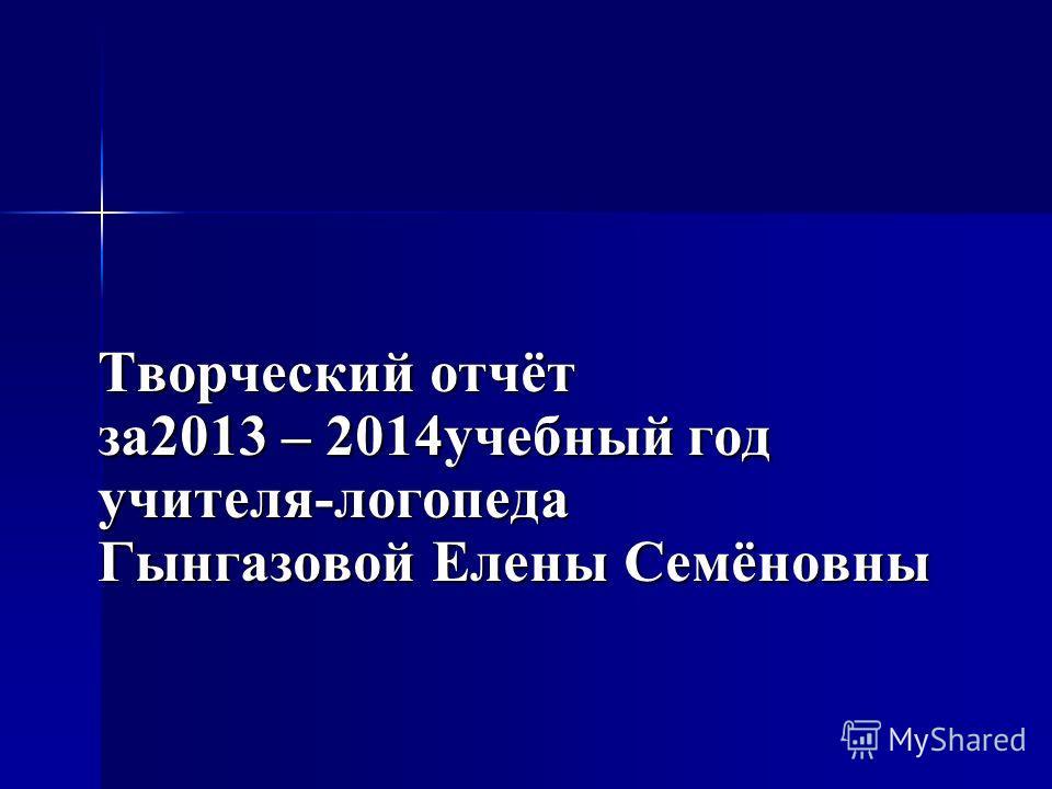 Творческий отчёт за2013 – 2014учебный год учителя-логопеда Гынгазовой Елены Семёновны