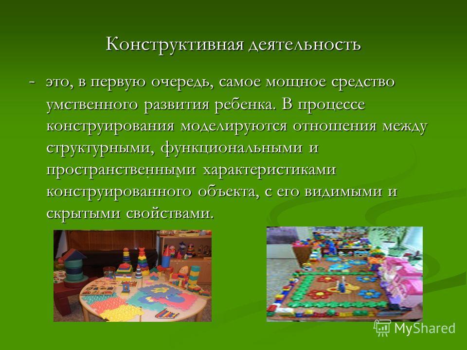 Конструктивная деятельность - это, в первую очередь, самое мощное средство умственного развития ребенка. В процессе конструирования моделируются отношения между структурными, функциональными и пространственными характеристиками конструированного объе
