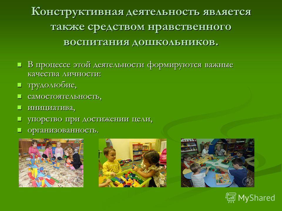 Конструктивная деятельность является также средством нравственного воспитания дошкольников. В процессе этой деятельности формируются важные качества личности: В процессе этой деятельности формируются важные качества личности: трудолюбие, трудолюбие,
