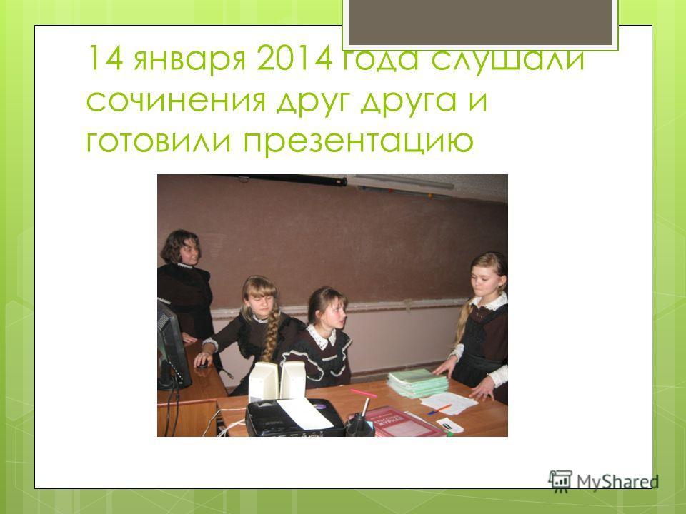 14 января 2014 года слушали сочинения друг друга и готовили презентацию