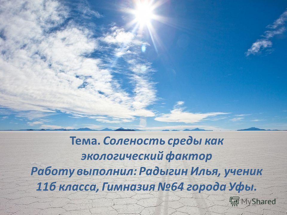 Тема. Соленость среды как экологический фактор Работу выполнил: Радыгин Илья, ученик 11б класса, Гимназия 64 города Уфы.
