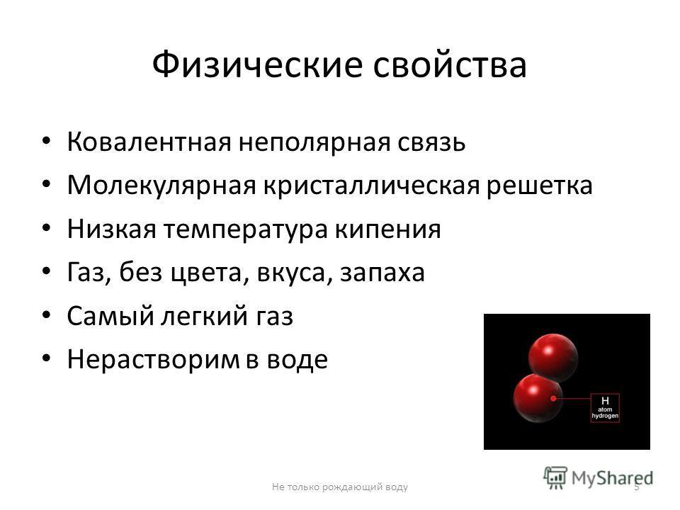 Физические свойства Ковалентная неполярная связь Молекулярная кристаллическая решетка Низкая температура кипения Газ, без цвета, вкуса, запаха Самый легкий газ Нерастворим в воде 5Не только рождающий воду