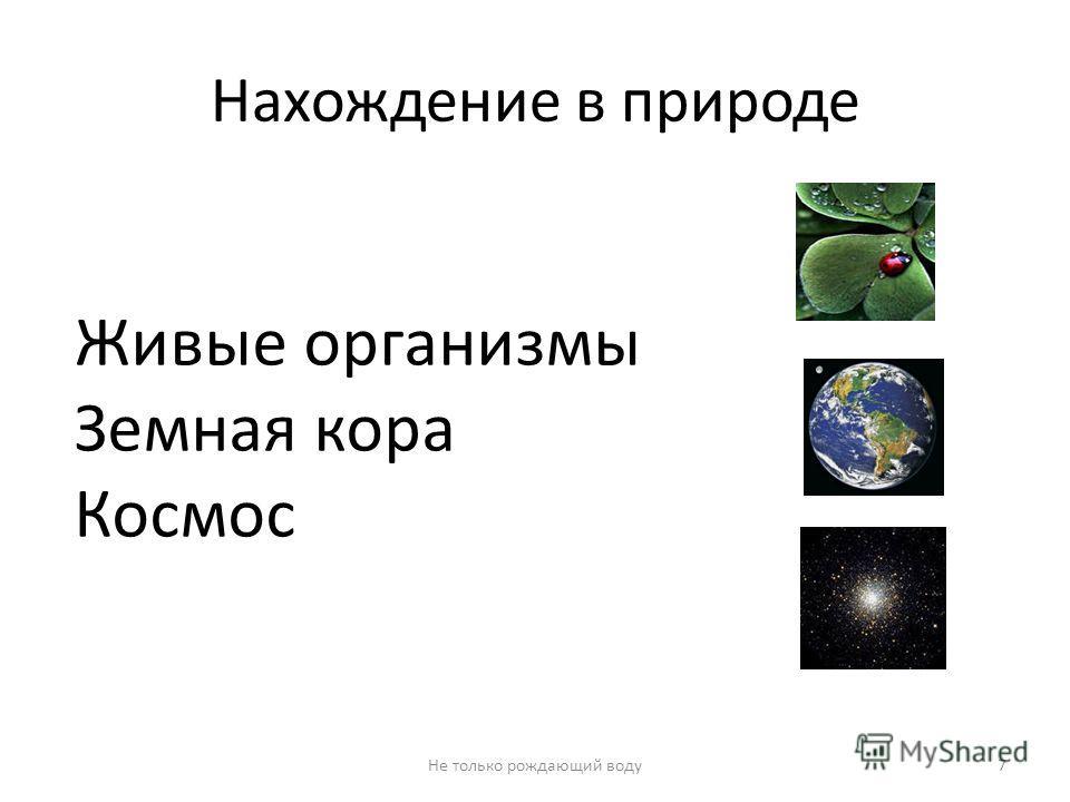Нахождение в природе Живые организмы Земная кора Космос 7Не только рождающий воду