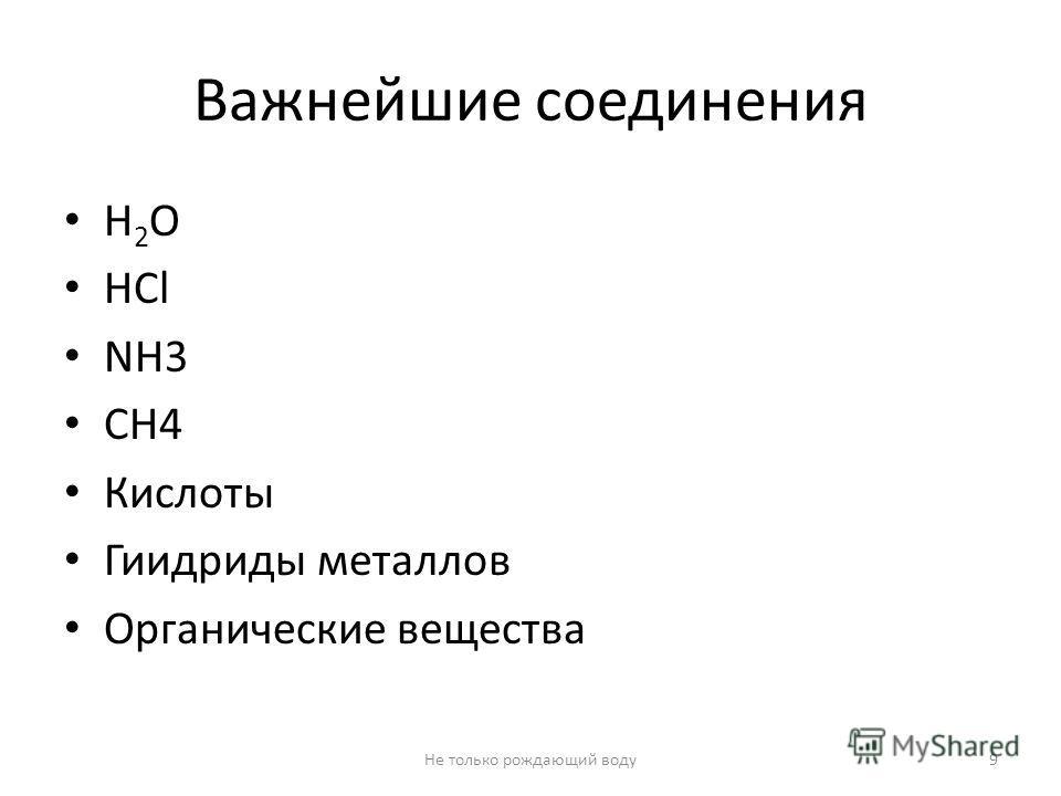 Важнейшие соединения Н 2 О НСl NH3 CH4 Кислоты Гиидриды металлов Органические вещества 9Не только рождающий воду